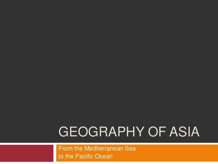 GEOGRAPHY OF ASIAFrom the Mediterranean Seato the Pacific Ocean
