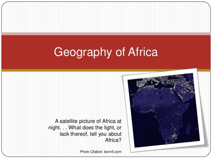 Geography of Africa   A satellite picture of Africa atnight. . . What does the light, or     lack thereof, tell you about ...