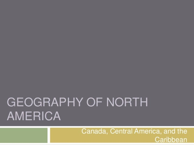 GEOGRAPHY OF NORTHAMERICA         Canada, Central America, and the                               Caribbean