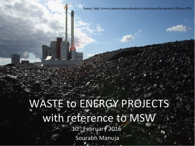WASTE to ENERGY PROJECTS with reference to MSW 10th February 2016 Sourabh Manuja Source: http://www.constructionweekonline...