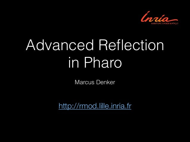 Advanced Reflection in Pharo Marcus Denker  http://rmod.lille.inria.fr