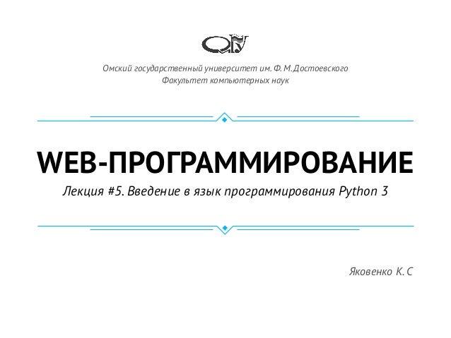 WEB-ПРОГРАММИРОВАНИЕ Лекция #5. Введение в язык программирования Python 3 Омский государственный университет им. Ф. М. Дос...