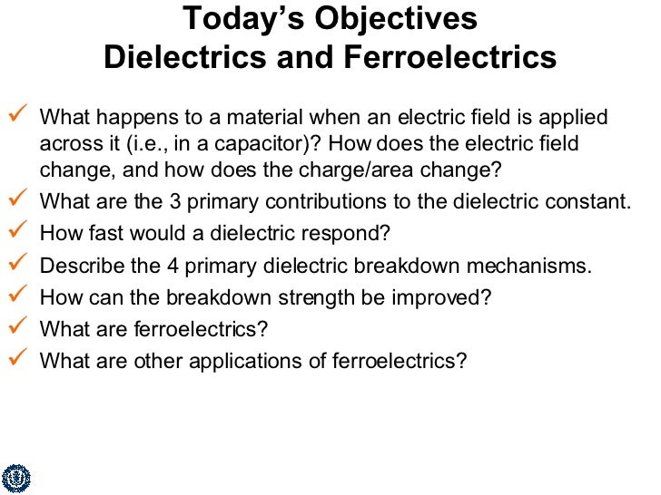 Today's Objectives Dielectrics and Ferroelectrics <ul><li>What happens to a material when an electric field is applied acr...