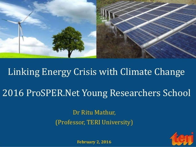 Linking Energy Crisis with Climate Change 2016 ProSPER.Net Young Researchers School Dr Ritu Mathur, (Professor, TERI Unive...