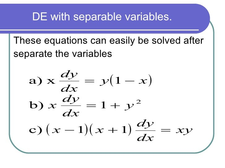 <ul><li>These equations can easily be solved after  </li></ul><ul><li>separate the variables   </li></ul>DE with separable...