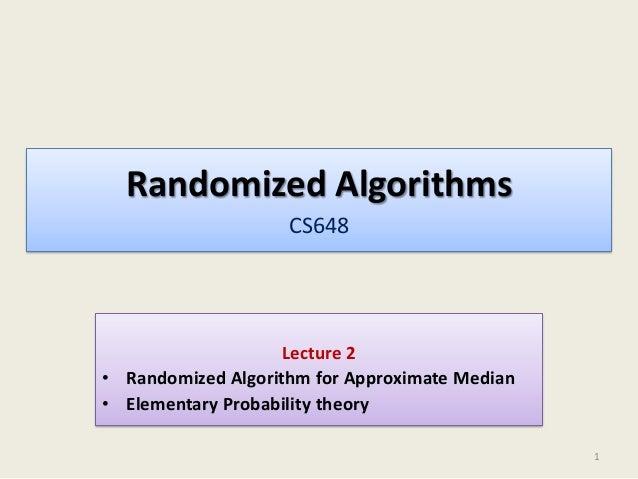 Randomized Algorithms CS648  Lecture 2 • Randomized Algorithm for Approximate Median • Elementary Probability theory 1