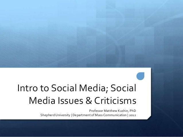 Intro to Social Media; Social   Media Issues & Criticisms                                    Professor Matthew Kushin, PhD...