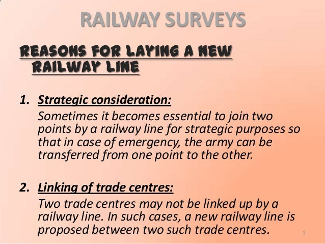 RAILWAY SURVEYS Reasons for laying a new railway line 1. Strategic consideration: Sometimes it becomes essential to join t...