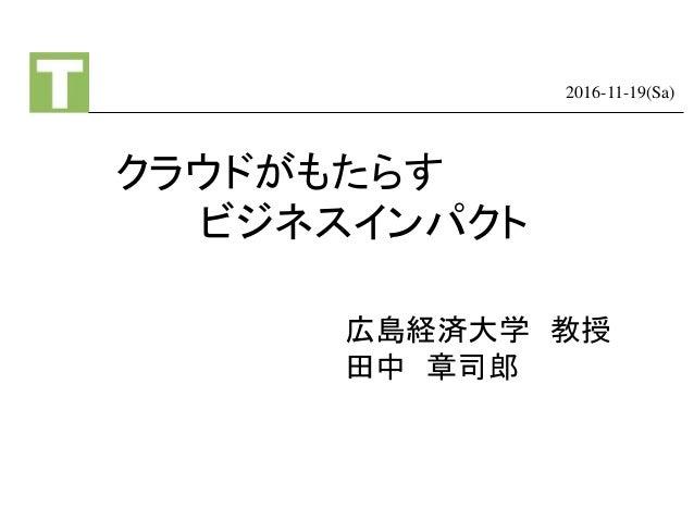 クラウドがもたらす ビジネスインパクト 2016-11-19(Sa) 広島経済大学 教授 田中 章司郎