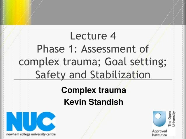Lecture 4 Phase 1: Assessment of complex trauma; Goal setting; Safety and Stabilization Complex trauma Kevin Standish