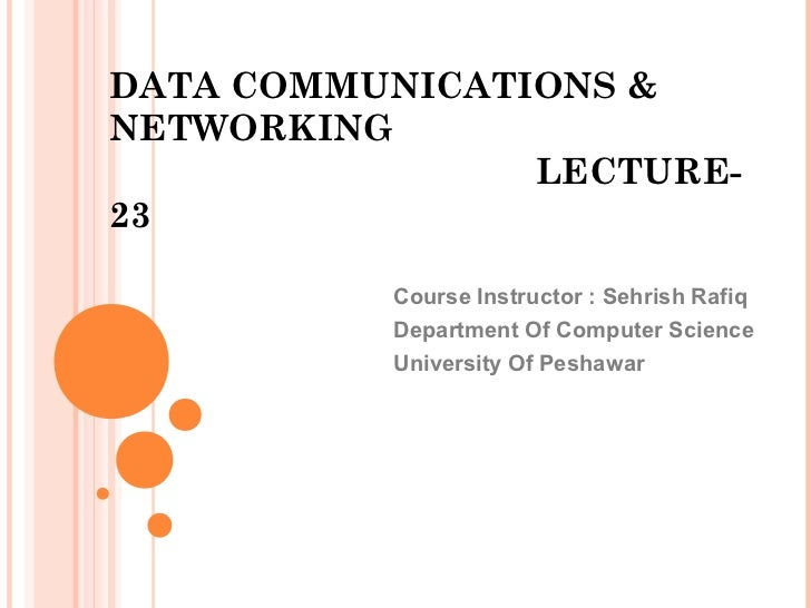DATA COMMUNICATIONS &NETWORKING                LECTURE-23          Course Instructor : Sehrish Rafiq          Department O...