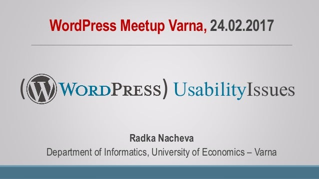 WordPress Meetup Varna, 24.02.2017 Radka Nacheva Department of Informatics, University of Economics – Varna UsabilityIssue...
