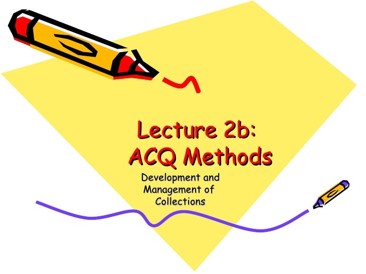 Lecture 2b:  ACQ Methods Development and Management of  Collections