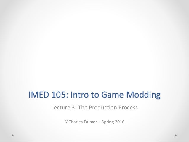 IMED 105: Intro to Game Modding Lecture 3: The Production Process ©Charles Palmer – Spring 2016
