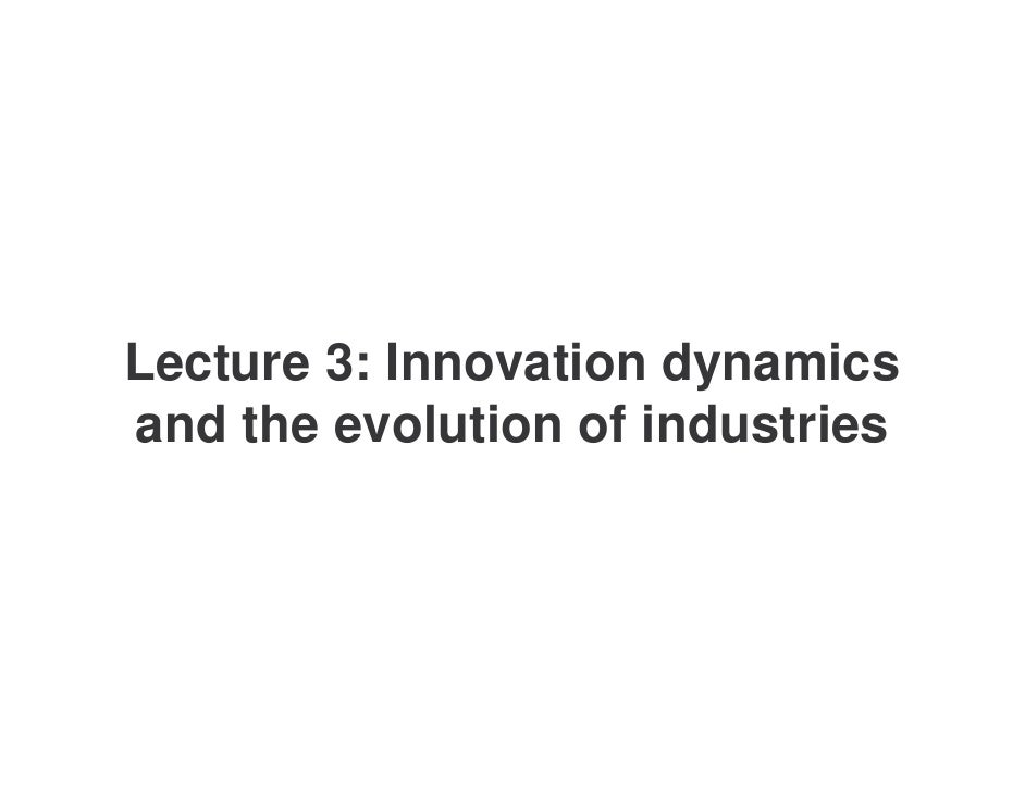 Lecture 3: Innovation dynamics and the evolution of industries