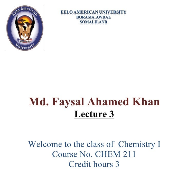 Md. Faysal Ahamed Khan Lecture 3 Welcome to the class of  Chemistry I Course No. CHEM 211 Credit hours 3