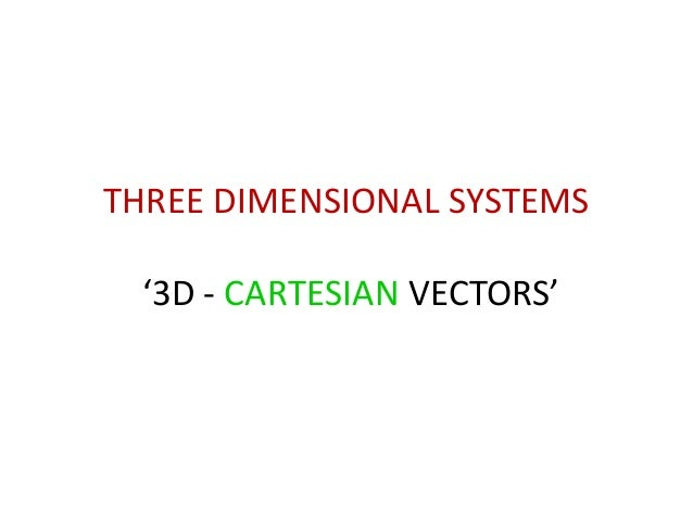 THREE DIMENSIONAL SYSTEMS '3D - CARTESIAN VECTORS'