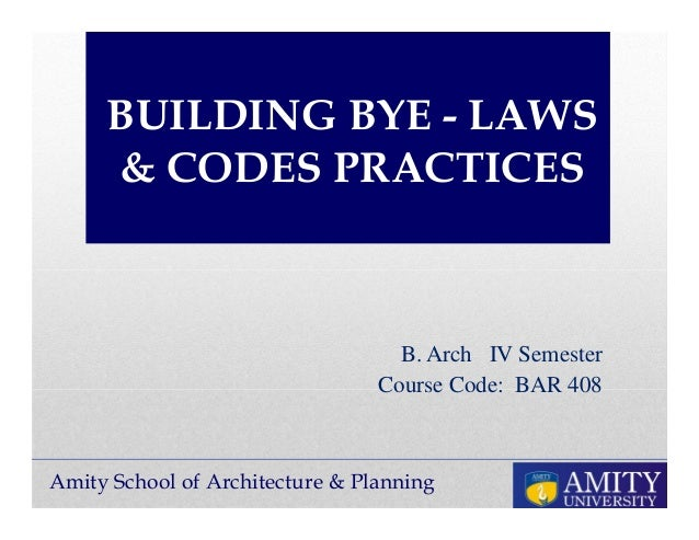 Amity School of Architecture & Planning BUILDING BYE - LAWS & CODES PRACTICES B. Arch IV Semester Course Code: BAR 408
