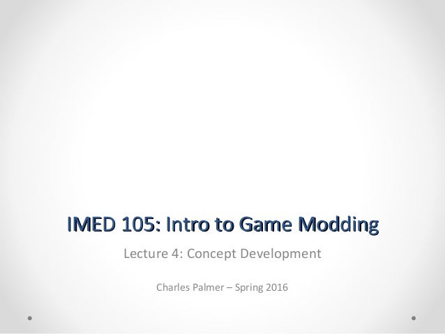 IMED 105: Intro to Game ModdingIMED 105: Intro to Game Modding Lecture 4: Concept Development Charles Palmer – Spring 2016