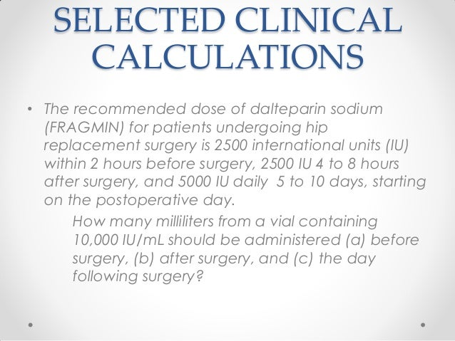 SELECTED CLINICAL CALCULATIONS • The recommended dose of dalteparin sodium (FRAGMIN) for patients undergoing hip replaceme...