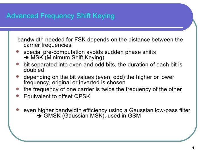 Advanced Frequency Shift Keying <ul><li>bandwidth needed for FSK depends on the distance between the carrier frequencies <...
