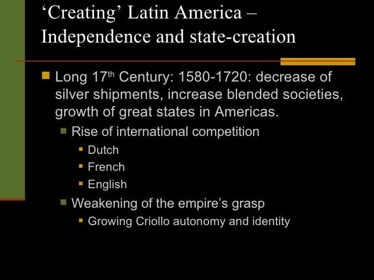 ' Creating' Latin America – Independence and state-creation <ul><li>Long 17 th  Century: 1580-1720: decrease of silver shi...