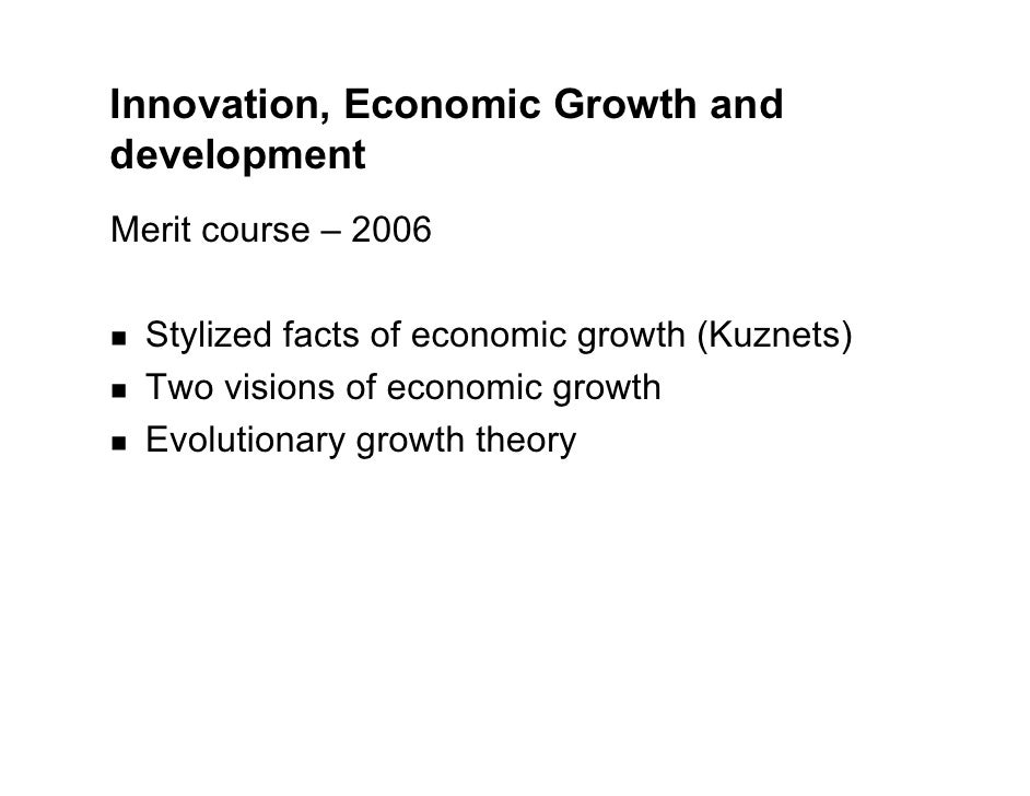 Innovation, Economic Growth and development Merit course – 2006    Stylized facts of economic growth (Kuznets)   Two visio...