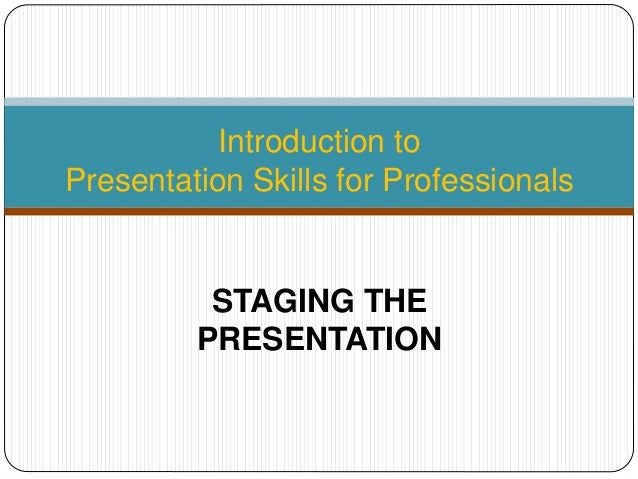 Introduction to Presentation Skills for Professionals STAGING THE PRESENTATION