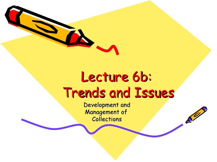 Lecture 6b:  Trends and Issues Development and Management of  Collections