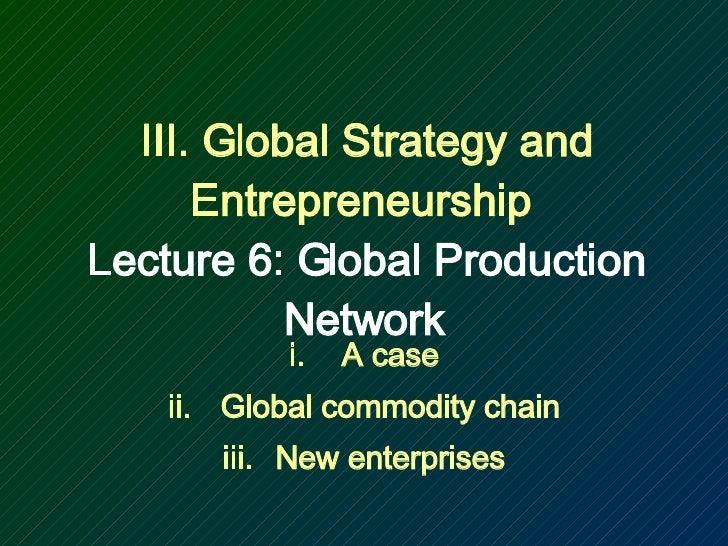 III. Global Strategy and Entrepreneurship  Lecture 6: Global Production Network <ul><li>A case </li></ul><ul><li>Global co...