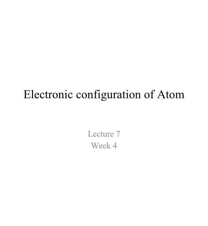 Electronic configuration of Atom Lecture 7 Week 4