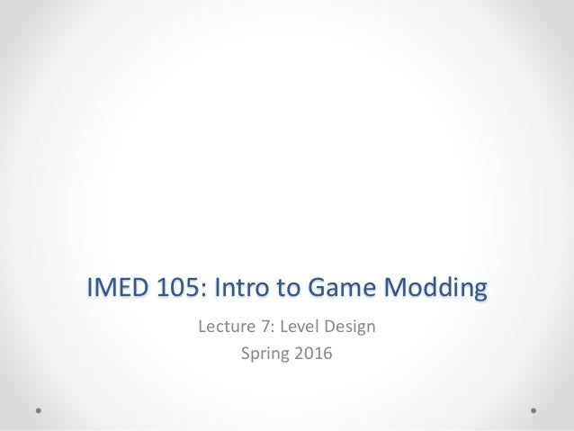 IMED 105: Intro to Game Modding Lecture 7: Level Design Spring 2016