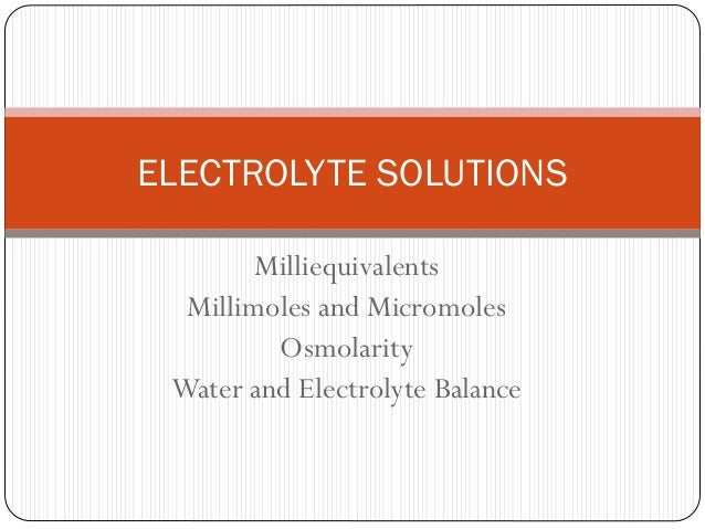Milliequivalents Millimoles and Micromoles Osmolarity Water and Electrolyte Balance ELECTROLYTE SOLUTIONS