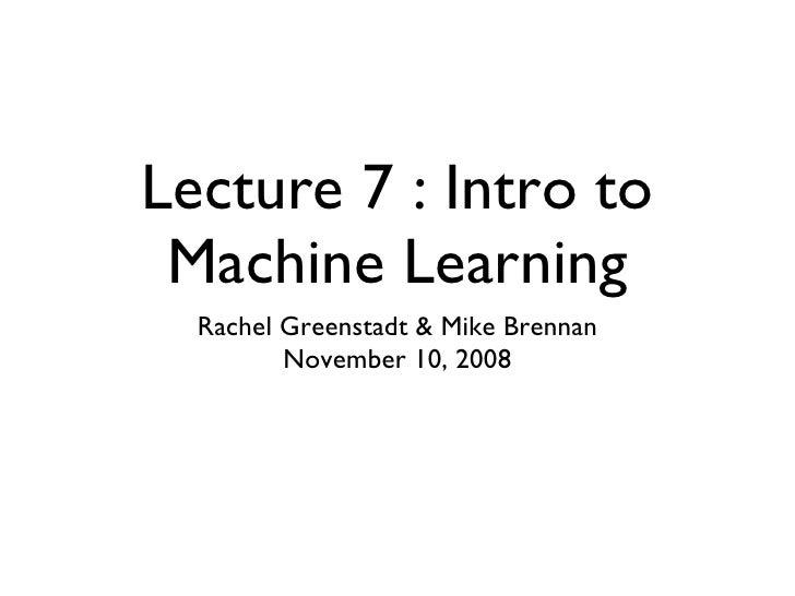 Lecture 7 : Intro to Machine Learning <ul><li>Rachel Greenstadt & Mike Brennan </li></ul><ul><li>November 10, 2008 </li></ul>