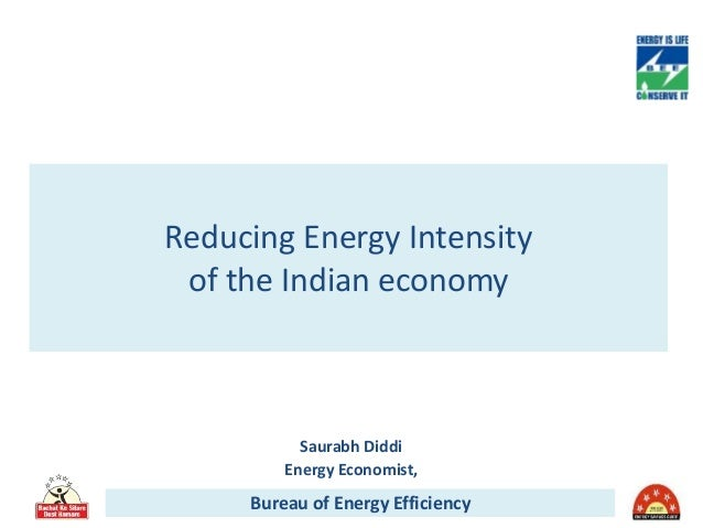 Reducing Energy Intensity of the Indian economy Bureau of Energy Efficiency Saurabh Diddi Energy Economist,