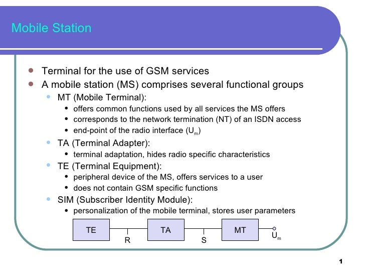 Mobile Station <ul><li>Terminal for the use of GSM services </li></ul><ul><li>A mobile station (MS) comprises several func...
