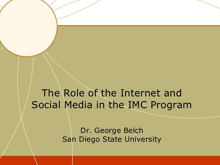 The Role of the Internet andSocial Media in the IMC Program         Dr. George Belch     San Diego State University