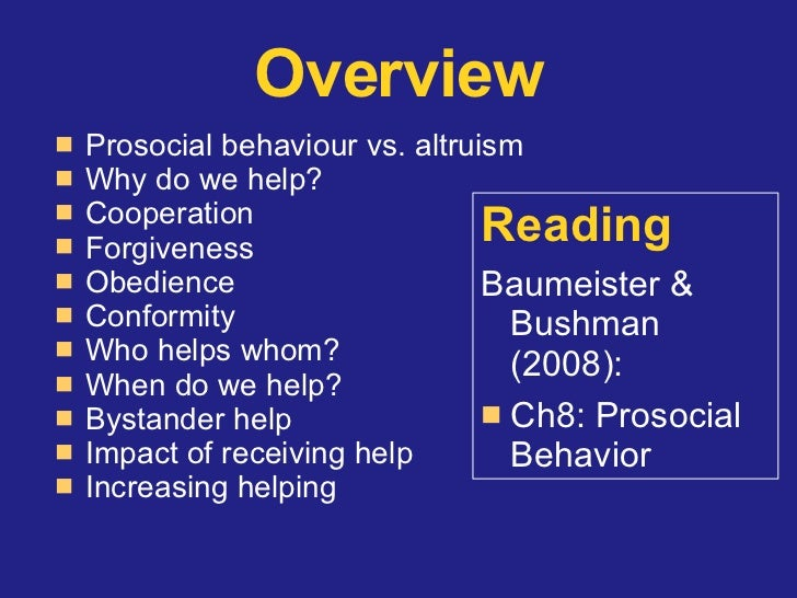 prosocial behaviour and altruism Prosocial behaviour has its roots in infancy and early childhood to fully capture its importance it is essential to understand how it develops across ages, the factors that contribute to individual differences, its moral and value bases, the clinical aspects of low and excessive prosocial behaviour, and its relevance for schooling.