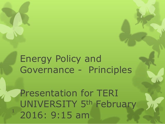Energy Policy and Governance - Principles Presentation for TERI UNIVERSITY 5th February 2016: 9:15 am 1