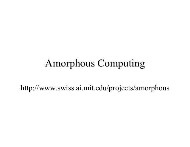 Amorphous Computing http://www.swiss.ai.mit.edu/projects/amorphous