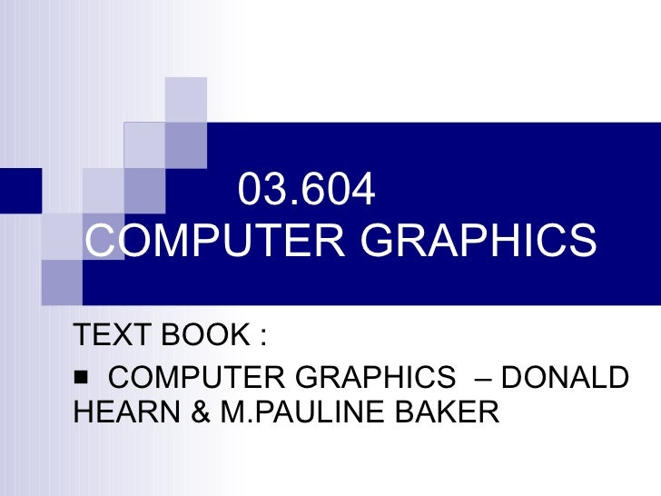 03.604 COMPUTER GRAPHICS <ul><li>TEXT BOOK : </li></ul><ul><li>COMPUTER GRAPHICS  – DONALD HEARN & M.PAULINE BAKER </li></ul>