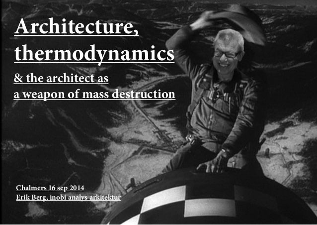 Chalmers 16 sep 2014  Erik Berg, inobi analys arkitektur  Architecture,  thermodynamics  & the architect as  a weapon of m...