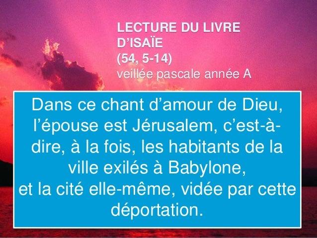 LECTURE DU LIVRE D'ISAÏE (54, 5-14) veillée pascale année A Dans ce chant d'amour de Dieu, l'épouse est Jérusalem, c'est-à...