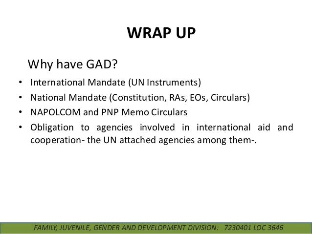 WRAP UP Why have GAD? • • • •  International Mandate (UN Instruments) National Mandate (Constitution, RAs, EOs, Circulars)...