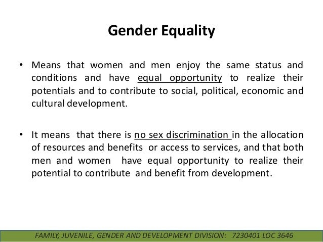 Gender Equality • Means that women and men enjoy the same status and conditions and have equal opportunity to realize thei...