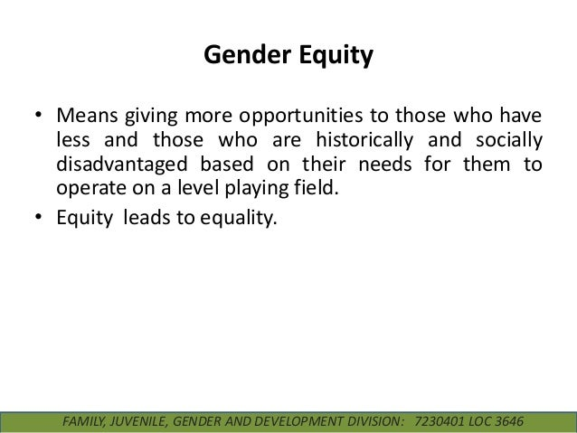 Gender Equity • Means giving more opportunities to those who have less and those who are historically and socially disadva...