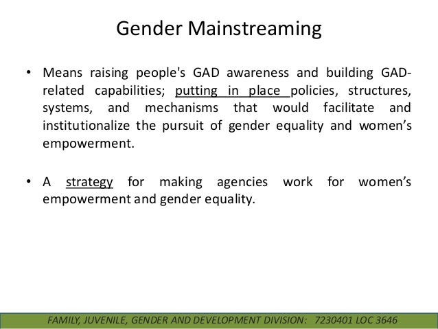 Gender Mainstreaming • Means raising people's GAD related capabilities; putting systems, and mechanisms institutionalize t...