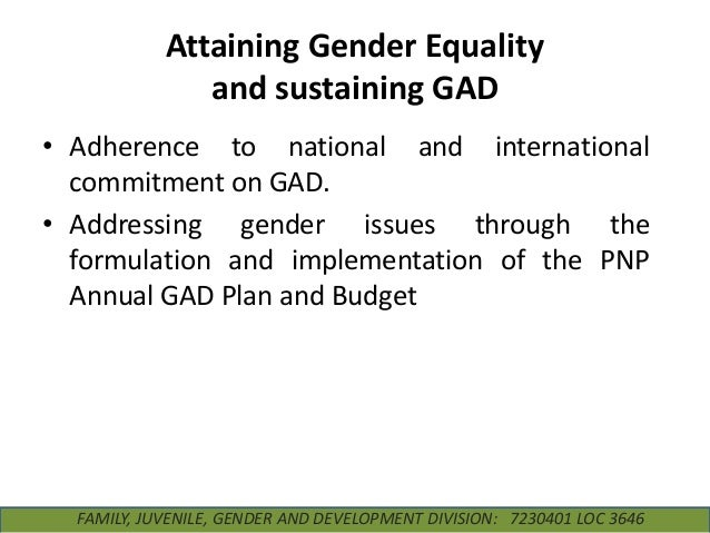 Attaining Gender Equality and sustaining GAD • Adherence to national and international commitment on GAD. • Addressing gen...