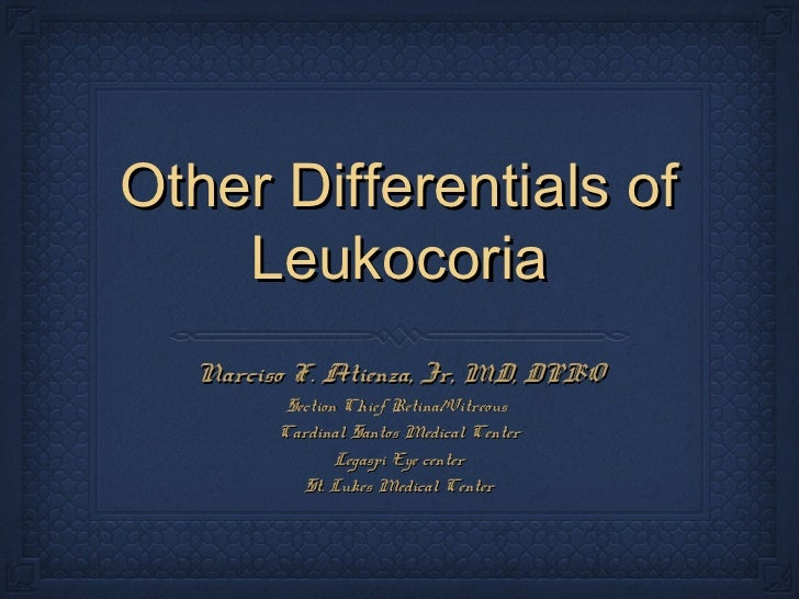 Other Differentials of    Leukocoria  Narciso F. Atienza, Jr, MD, DPBO         Section Chief Retina/Vitreous        Cardin...