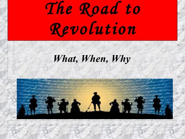 The Road to Revolution What, When, Why
